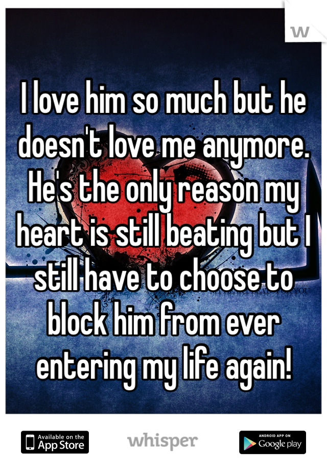 I love him so much but he doesn't love me anymore. He's the only reason my heart is still beating but I still have to choose to block him from ever entering my life again!
