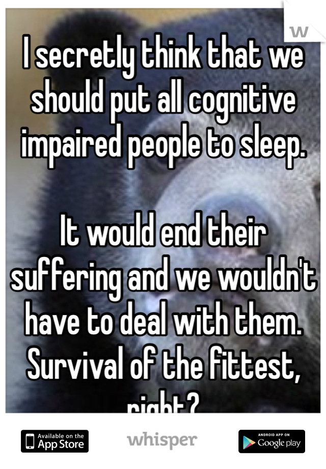 I secretly think that we should put all cognitive impaired people to sleep.  It would end their suffering and we wouldn't have to deal with them. Survival of the fittest, right?