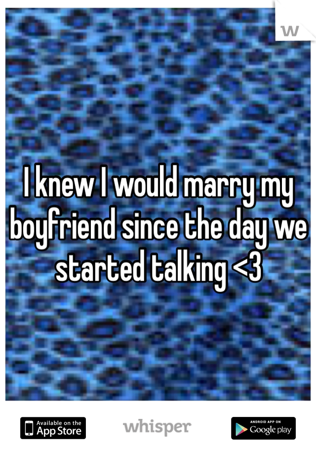 I knew I would marry my boyfriend since the day we started talking <3