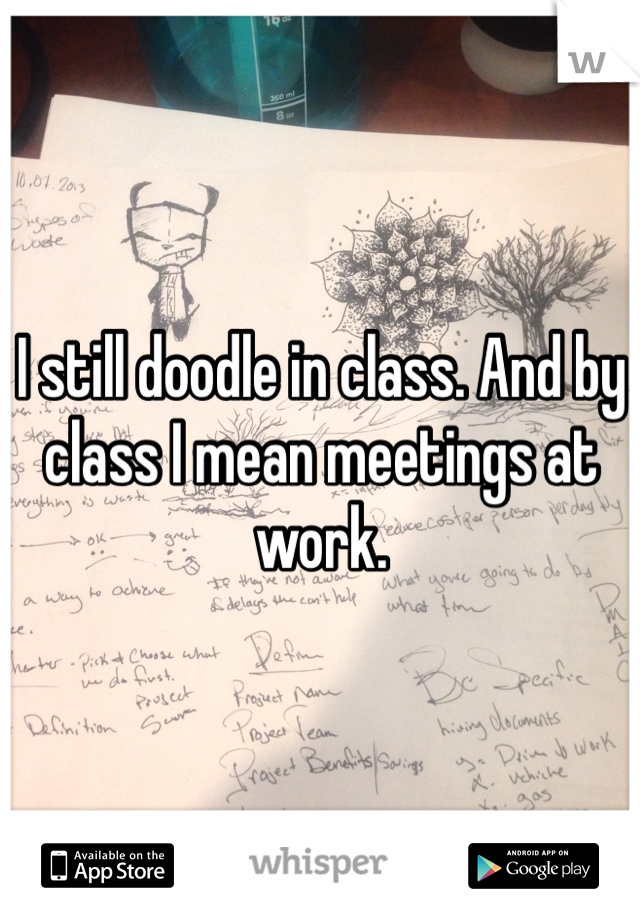 I still doodle in class. And by class I mean meetings at work.