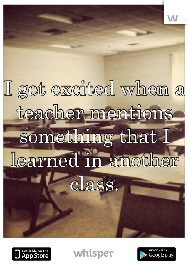 I get excited when a teacher mentions something that I learned in another class.