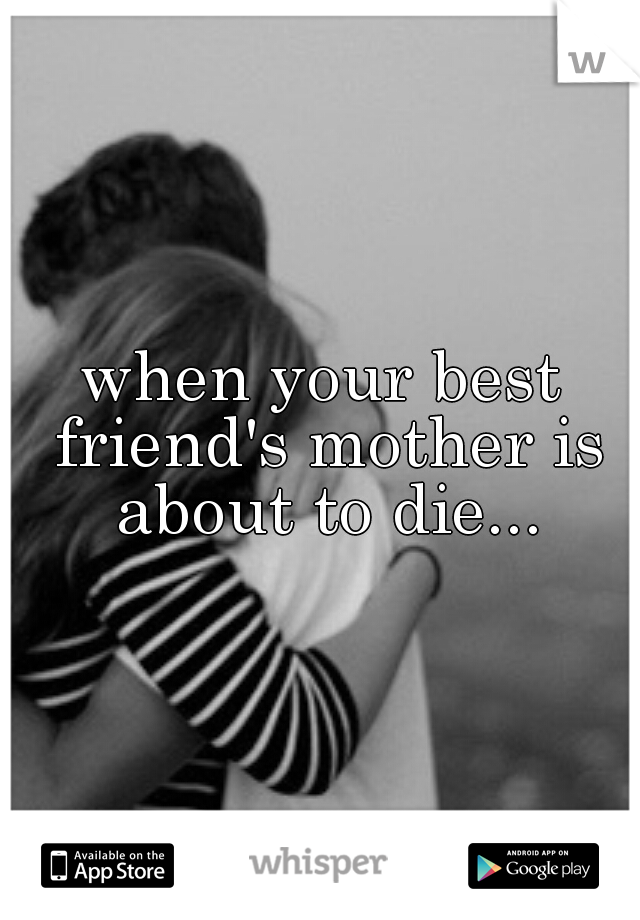when your best friend's mother is about to die...