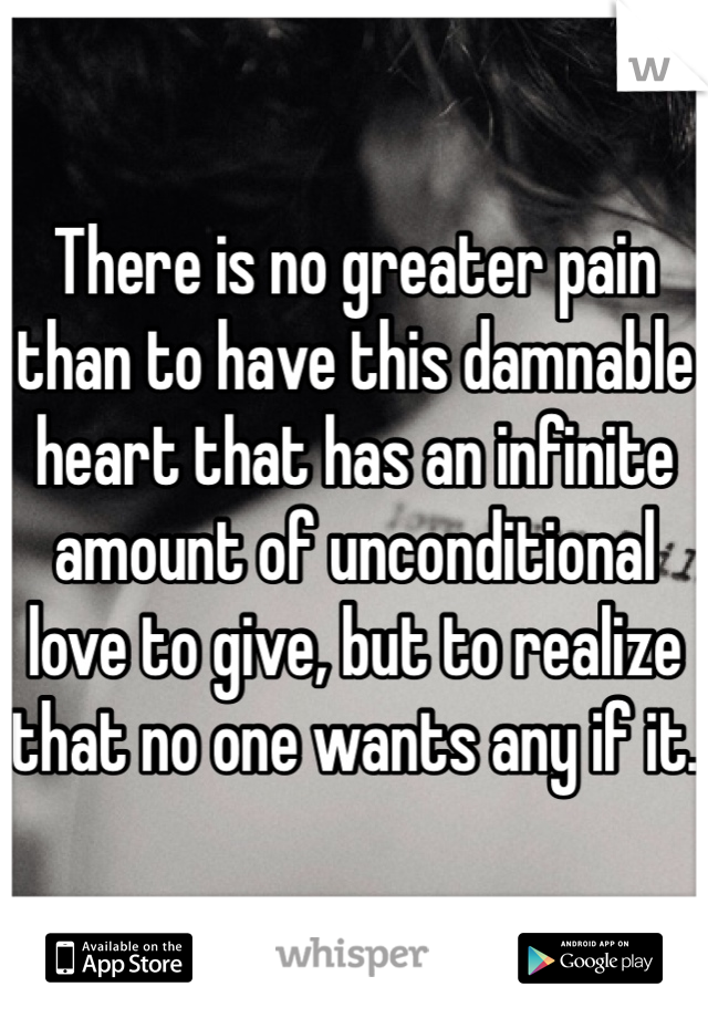 There is no greater pain than to have this damnable heart that has an infinite amount of unconditional love to give, but to realize that no one wants any if it.