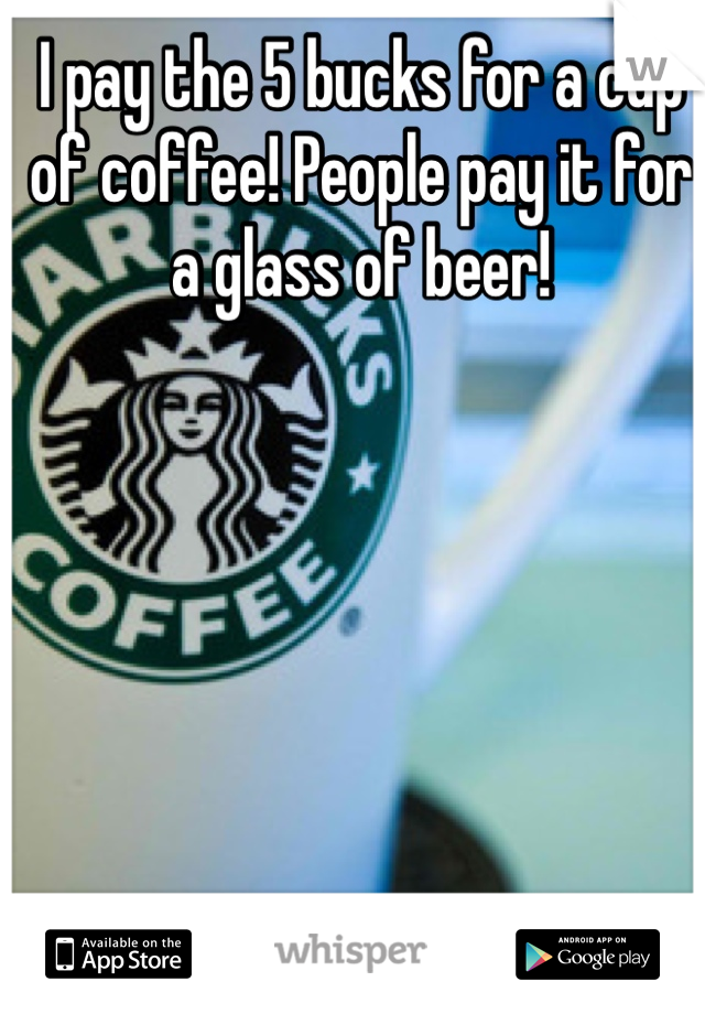 I pay the 5 bucks for a cup of coffee! People pay it for a glass of beer!