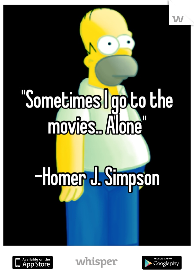 """""""Sometimes I go to the movies.. Alone""""   -Homer J. Simpson"""