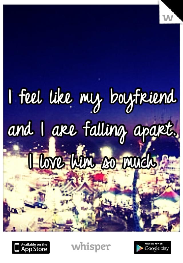I feel like my boyfriend and I are falling apart. I love him so much