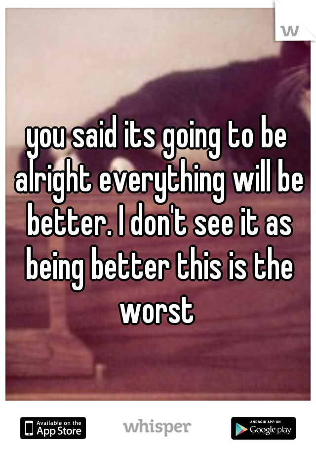 you said its going to be alright everything will be better. I don't see it as being better this is the worst