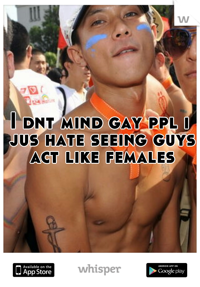 I dnt mind gay ppl i jus hate seeing guys act like females