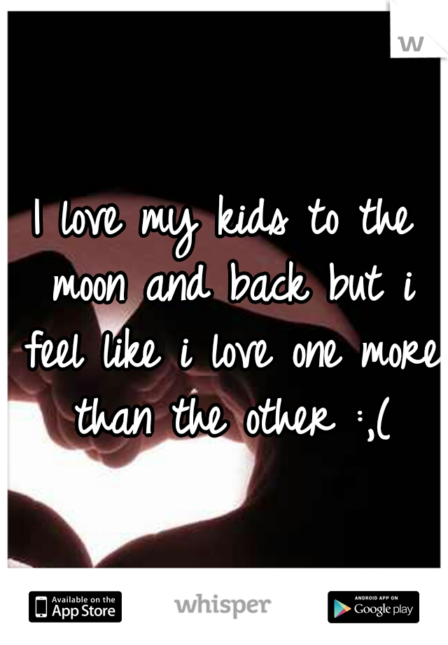 I love my kids to the moon and back but i feel like i love one more than the other :,(