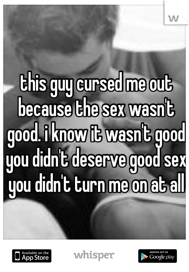 this guy cursed me out because the sex wasn't good. i know it wasn't good you didn't deserve good sex you didn't turn me on at all