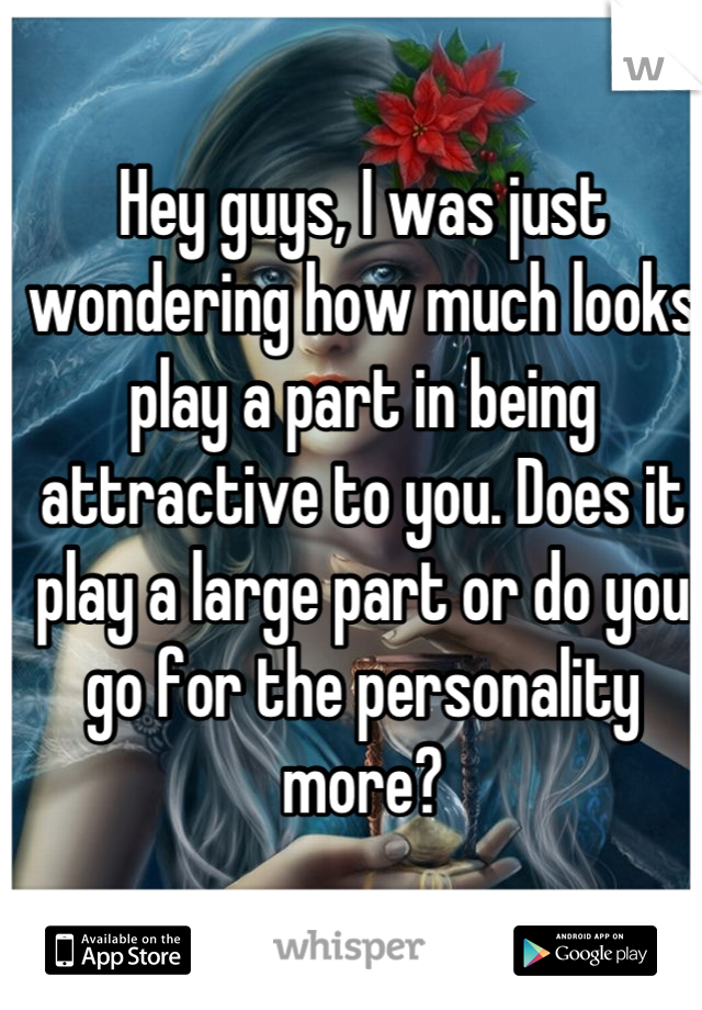 Hey guys, I was just wondering how much looks play a part in being attractive to you. Does it play a large part or do you go for the personality more?