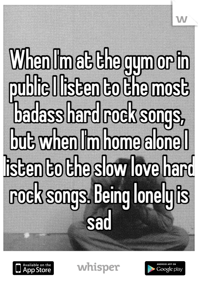 When I'm at the gym or in public I listen to the most badass hard rock songs, but when I'm home alone I listen to the slow love hard rock songs. Being lonely is sad