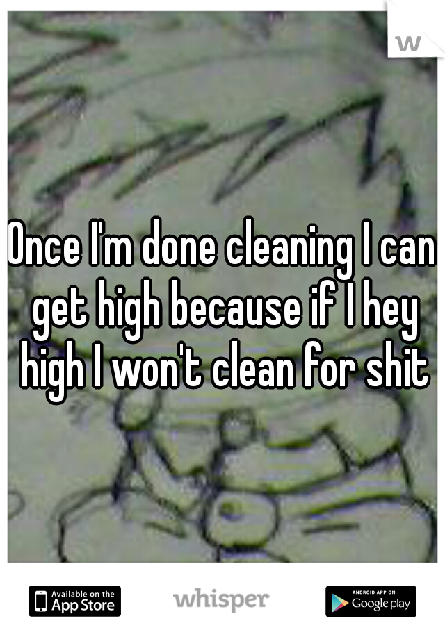 Once I'm done cleaning I can get high because if I hey high I won't clean for shit