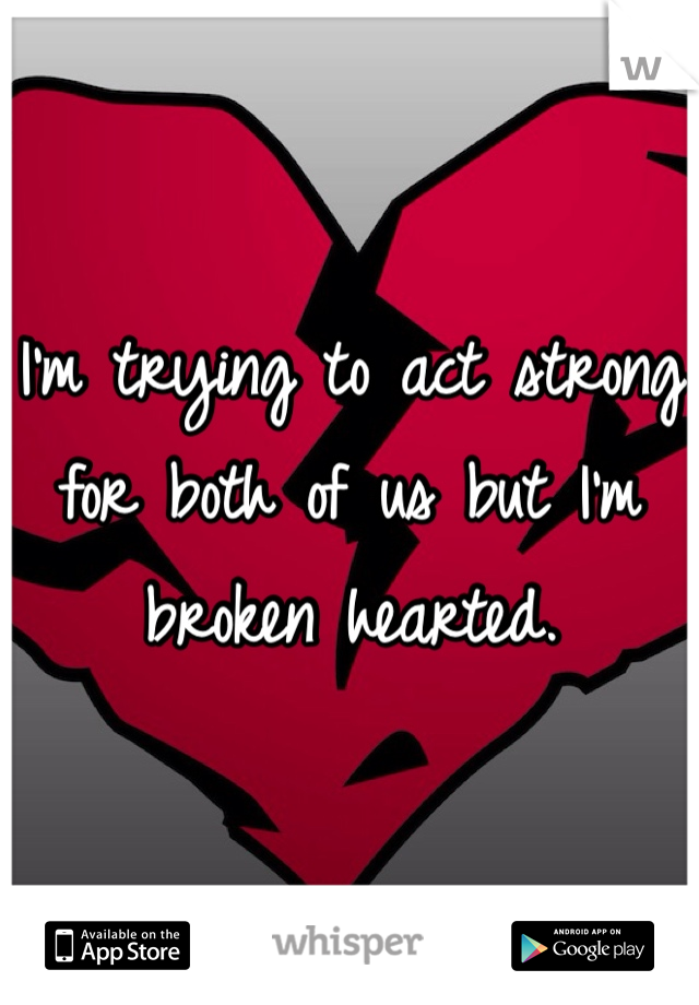 I'm trying to act strong for both of us but I'm broken hearted.