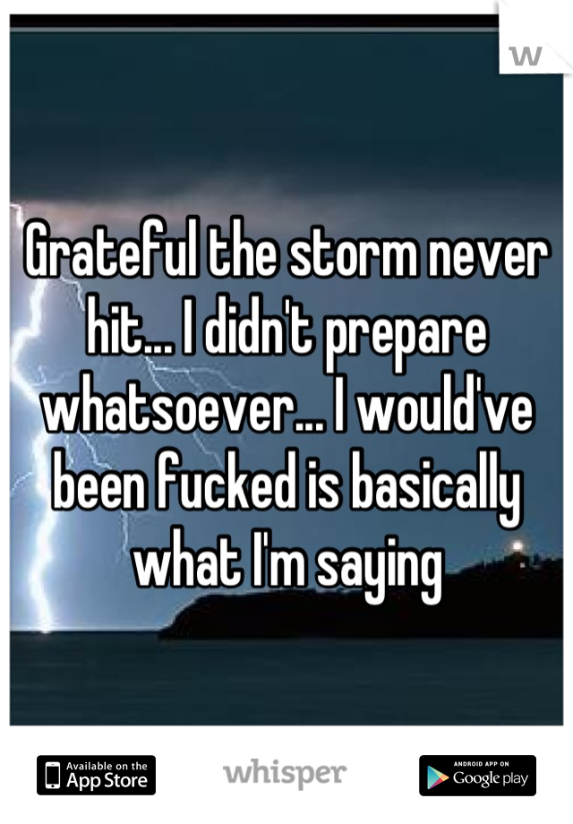 Grateful the storm never hit... I didn't prepare whatsoever... I would've been fucked is basically what I'm saying