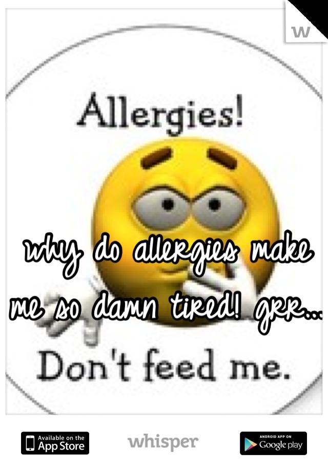why do allergies make me so damn tired! grr...