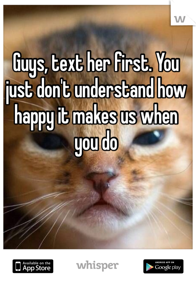 Guys, text her first. You just don't understand how happy it makes us when you do