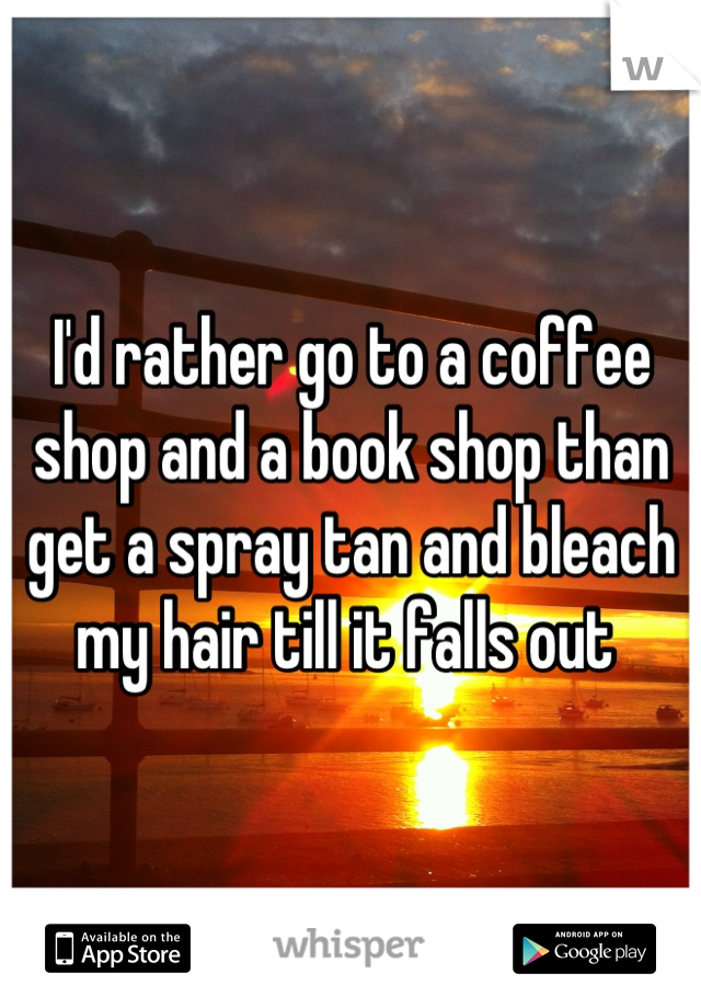 I'd rather go to a coffee shop and a book shop than get a spray tan and bleach my hair till it falls out
