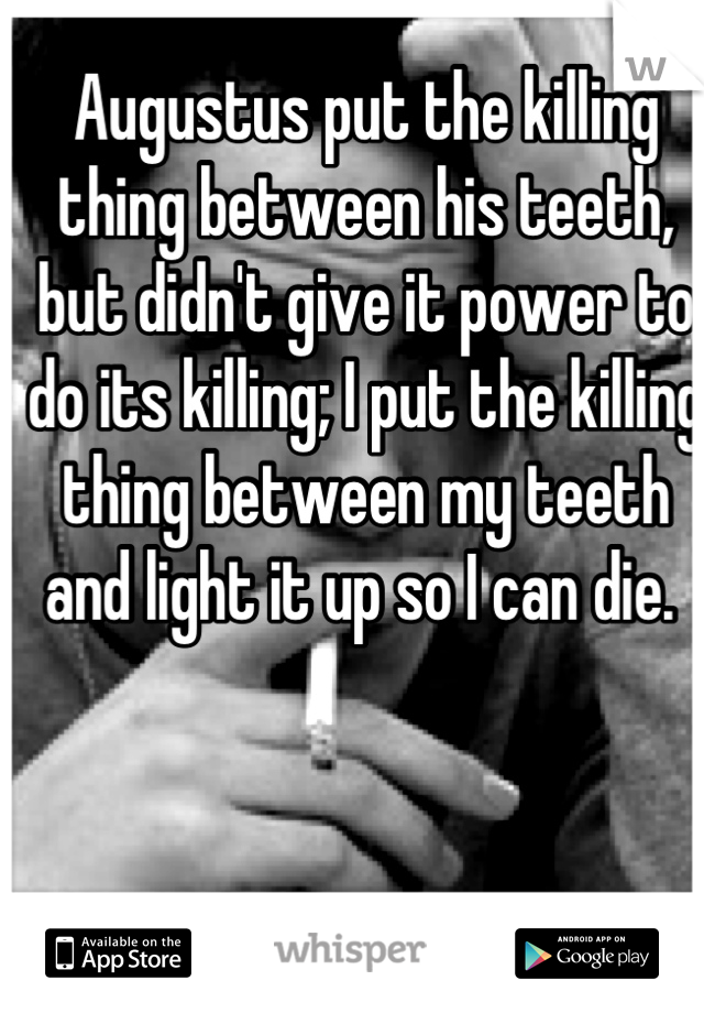 Augustus put the killing thing between his teeth, but didn't give it power to do its killing; I put the killing thing between my teeth and light it up so I can die.