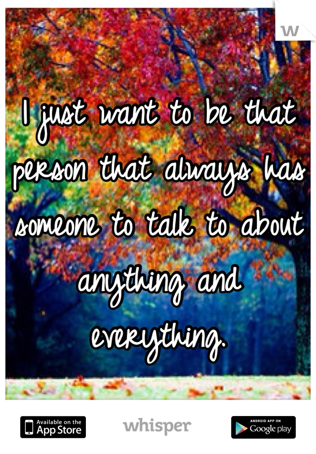 I just want to be that person that always has someone to talk to about anything and everything.