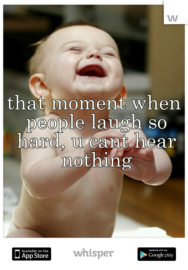 that moment when people laugh so hard, u cant hear nothing