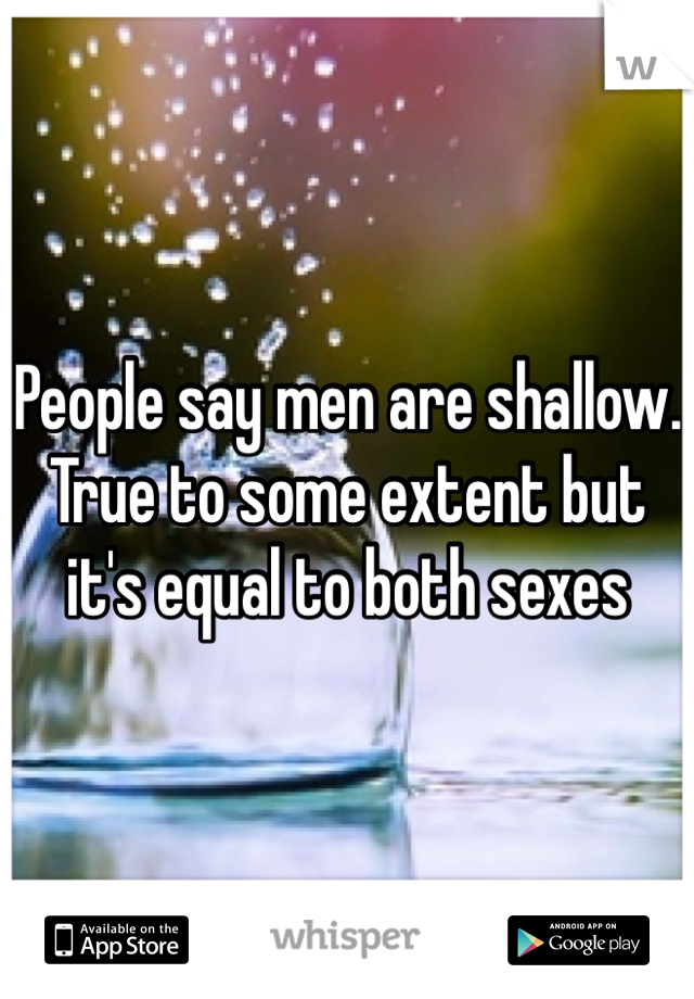 People say men are shallow. True to some extent but it's equal to both sexes