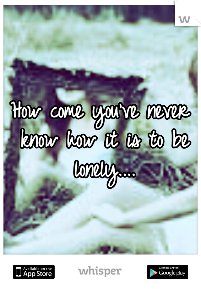 How come you've never know how it is to be lonely....