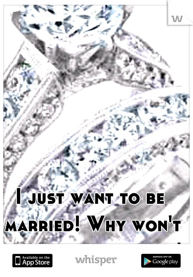 I just want to be married! Why won't he propose already!