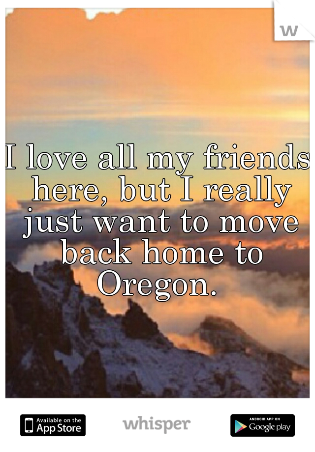 I love all my friends here, but I really just want to move back home to Oregon.
