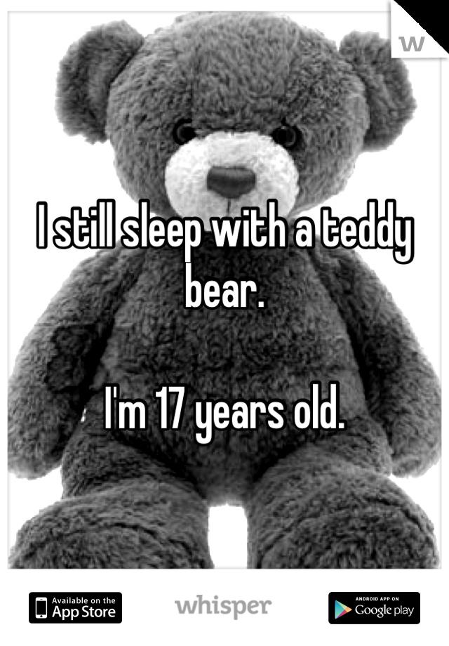 I still sleep with a teddy bear.   I'm 17 years old.