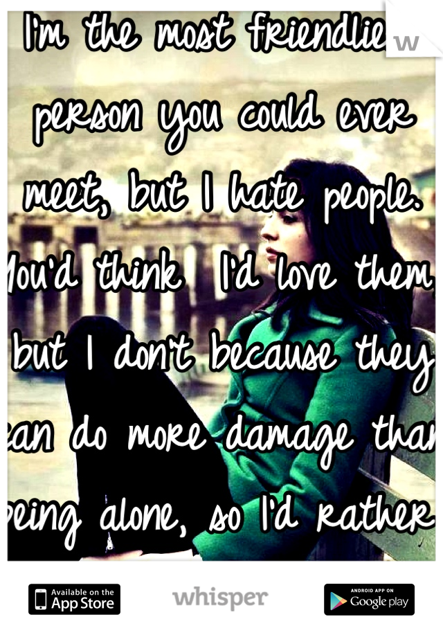 I'm the most friendliest person you could ever meet, but I hate people. You'd think  I'd love them, but I don't because they can do more damage than being alone, so I'd rather be alone.