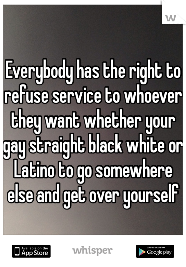 Everybody has the right to refuse service to whoever they want whether your gay straight black white or Latino to go somewhere else and get over yourself