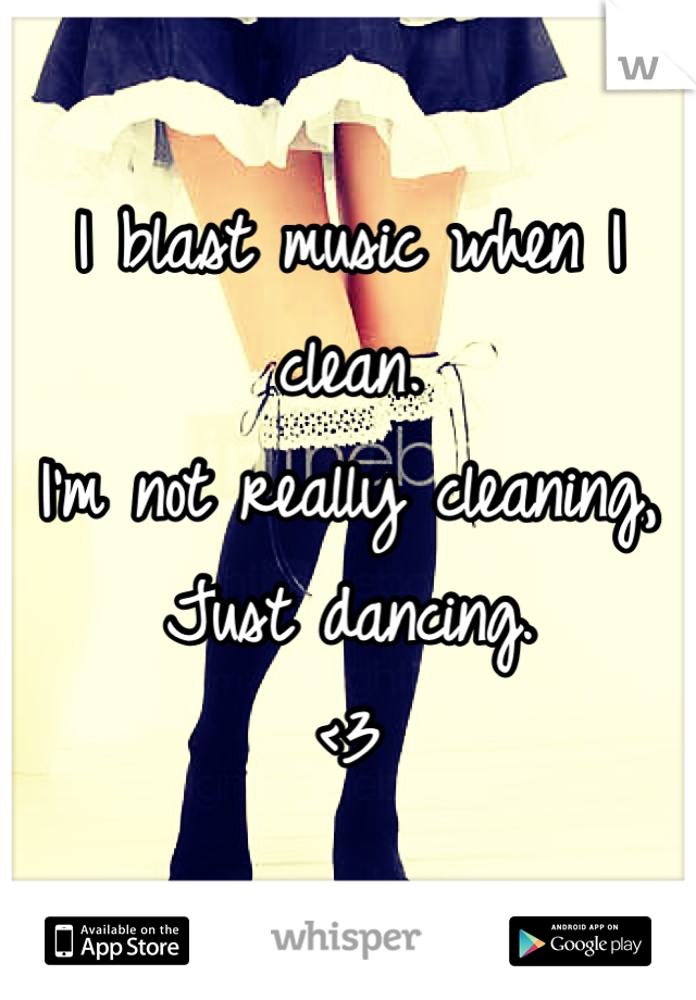 I blast music when I clean.  I'm not really cleaning, Just dancing.  <3
