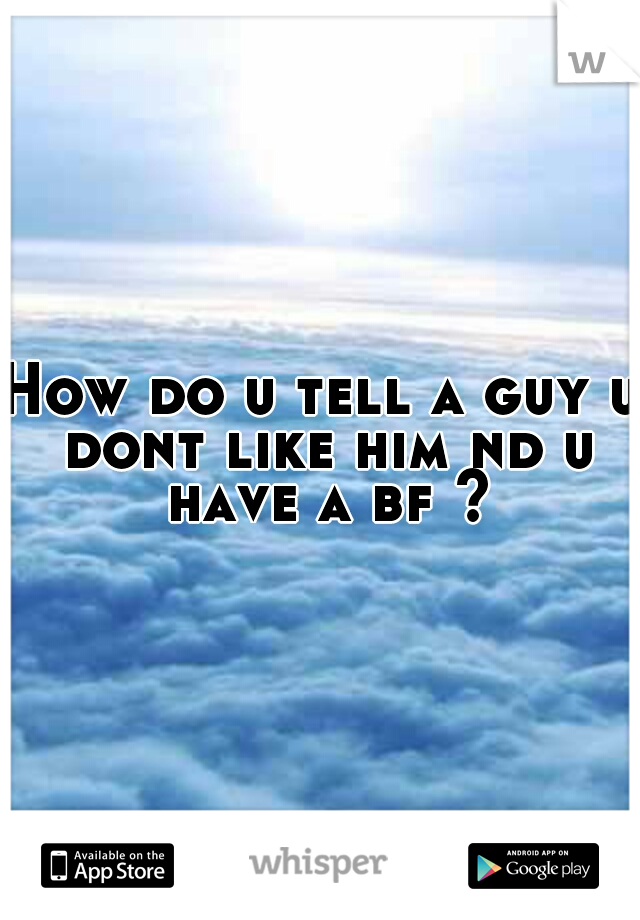 How do u tell a guy u dont like him nd u have a bf ?