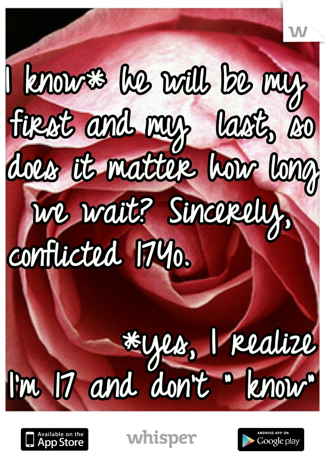 """I know* he will be my first and my  last, so does it matter how long we wait? Sincerely, conflicted 17Yo.                                    *yes, I realize I'm 17 and don't """" know"""" anything"""