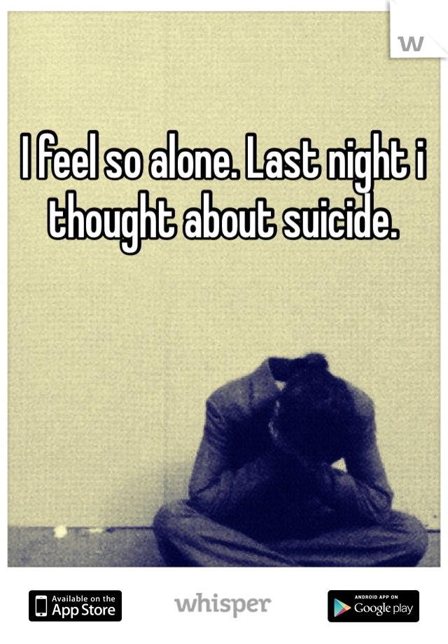 I feel so alone. Last night i thought about suicide.