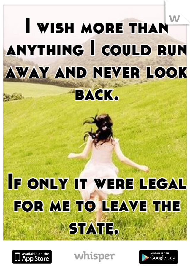 I wish more than anything I could run away and never look back.    If only it were legal for me to leave the state.