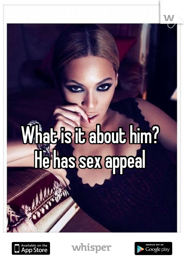 What is it about him? He has sex appeal