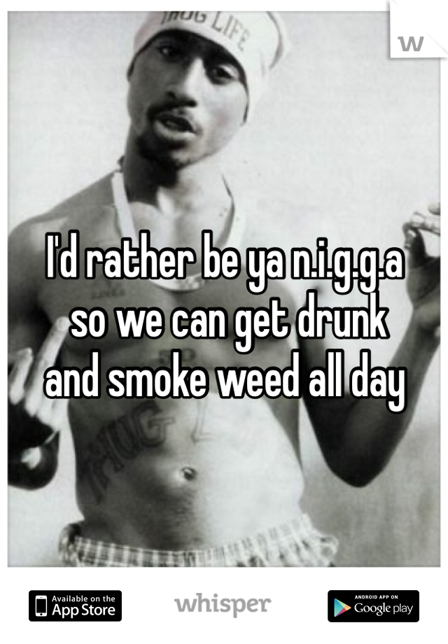 I'd rather be ya n.i.g.g.a  so we can get drunk  and smoke weed all day
