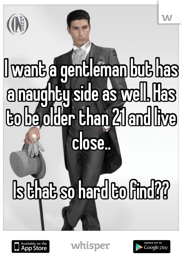 I want a gentleman but has a naughty side as well. Has to be older than 21 and live close..   Is that so hard to find??