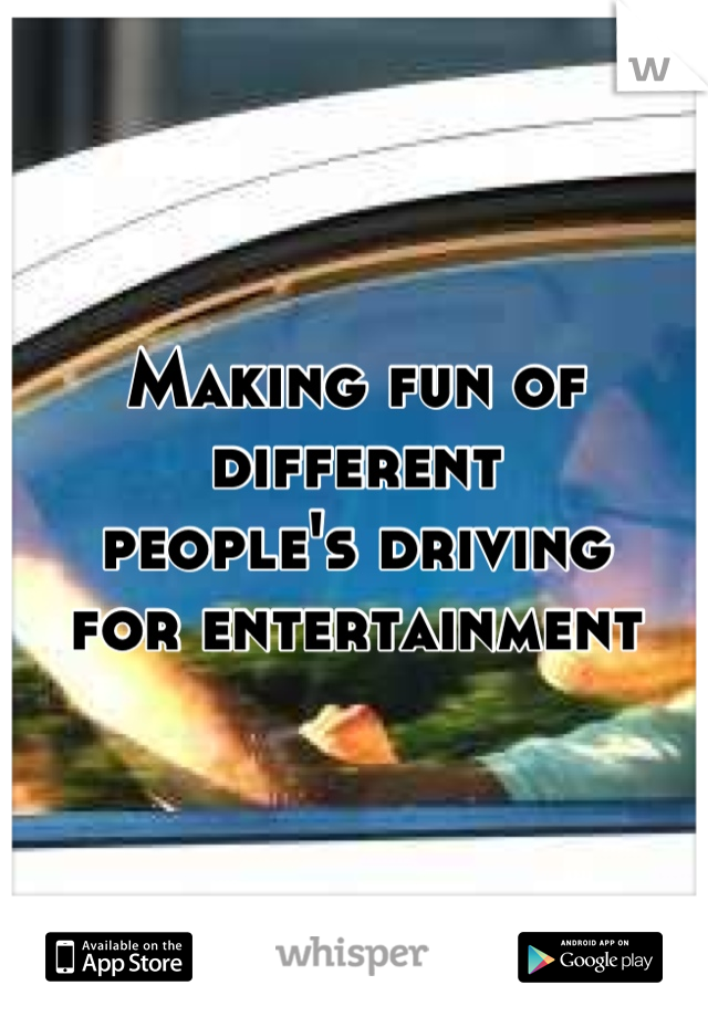 Making fun of different people's driving  for entertainment