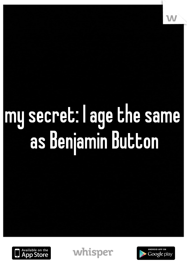 my secret: I age the same as Benjamin Button