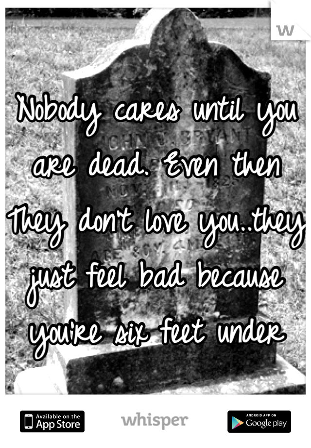 Nobody cares until you are dead. Even then They don't love you..they just feel bad because you're six feet under
