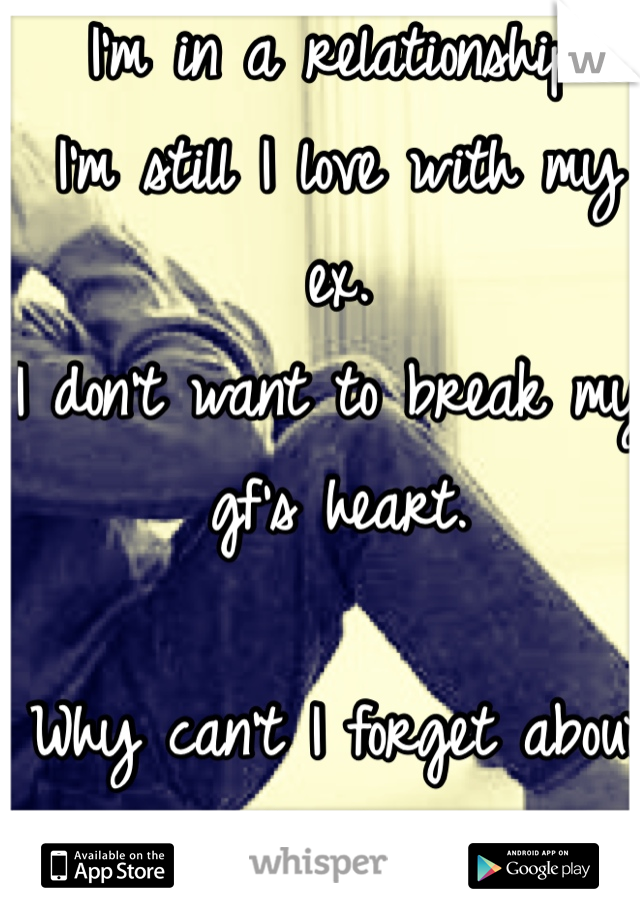 I'm in a relationship. I'm still I love with my ex. I don't want to break my gf's heart.  Why can't I forget about her?...