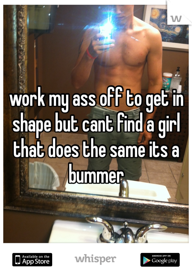 work my ass off to get in shape but cant find a girl that does the same its a bummer