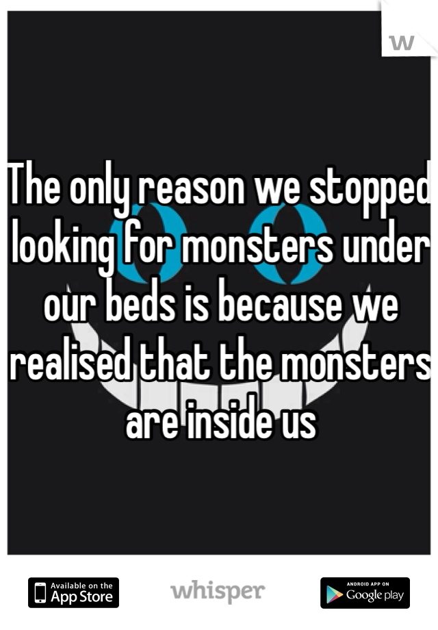 The only reason we stopped looking for monsters under our beds is because we realised that the monsters are inside us