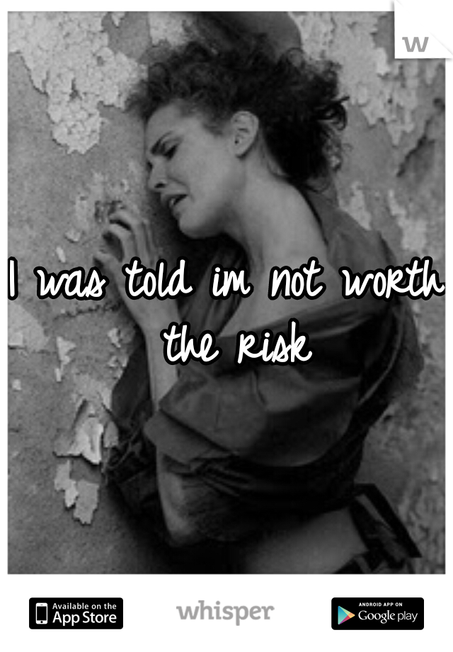 I was told im not worth the risk