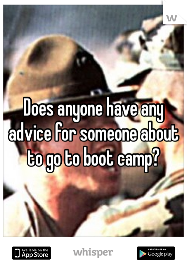 Does anyone have any advice for someone about to go to boot camp?