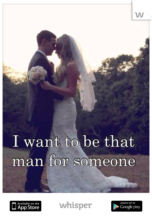 I want to be that man for someone