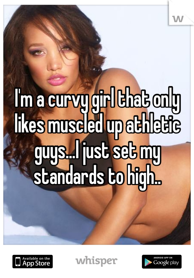 I'm a curvy girl that only likes muscled up athletic guys...I just set my standards to high..